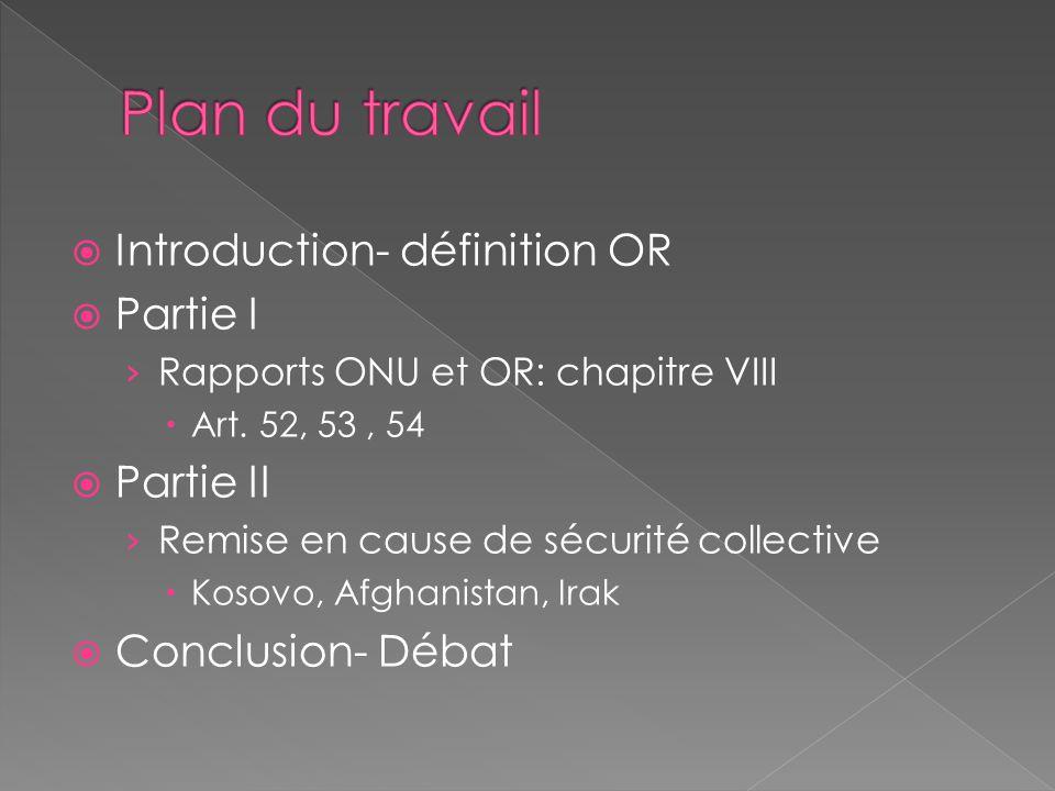 Introduction- définition OR Partie I Rapports ONU et OR: chapitre VIII Art. 52, 53, 54 Partie II Remise en cause de sécurité collective Kosovo, Afghan