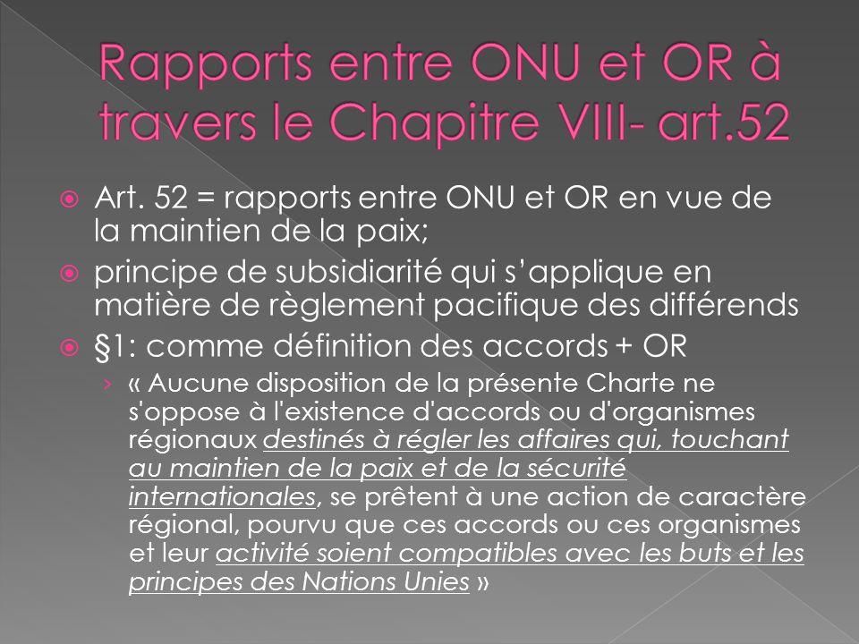Art. 52 = rapports entre ONU et OR en vue de la maintien de la paix; principe de subsidiarité qui sapplique en matière de règlement pacifique des diff