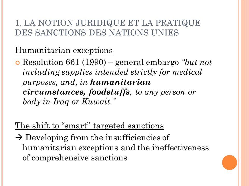 1. LA NOTION JURIDIQUE ET LA PRATIQUE DES SANCTIONS DES NATIONS UNIES Humanitarian exceptions Resolution 661 (1990) – general embargo but not includin