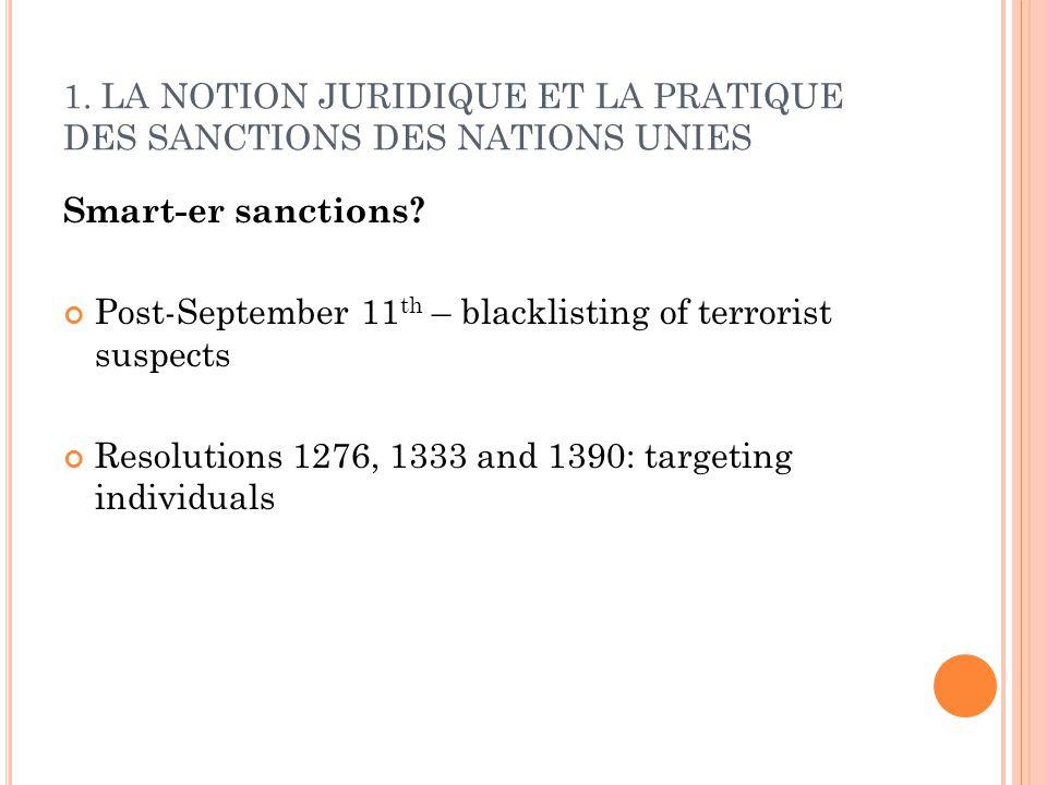 1. LA NOTION JURIDIQUE ET LA PRATIQUE DES SANCTIONS DES NATIONS UNIES Smart-er sanctions? Post-September 11 th – blacklisting of terrorist suspects Re