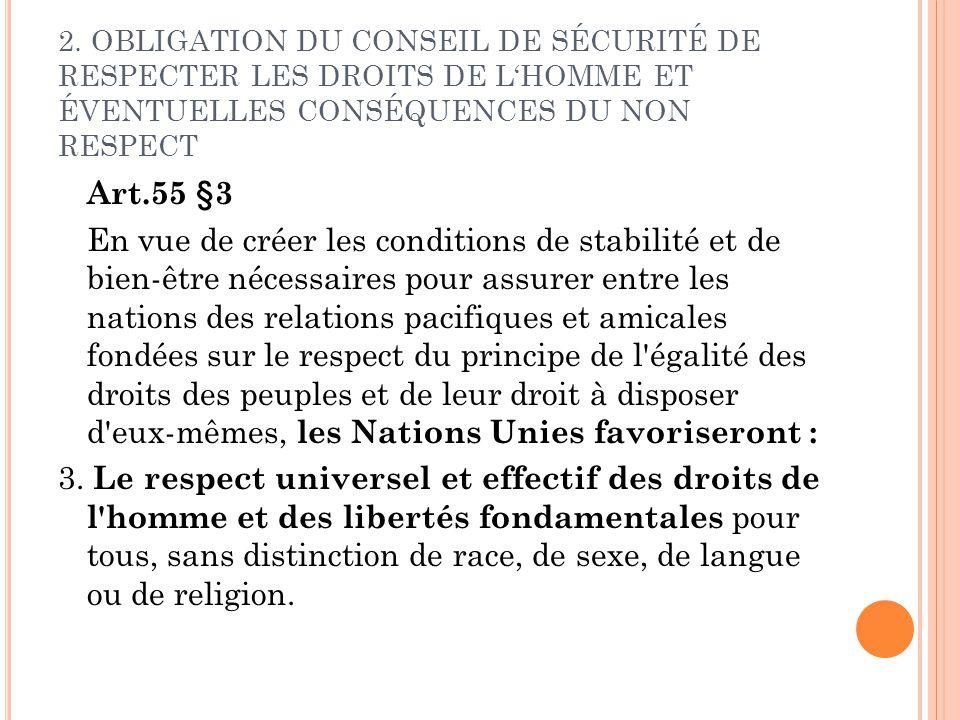 2. OBLIGATION DU CONSEIL DE SÉCURITÉ DE RESPECTER LES DROITS DE LHOMME ET ÉVENTUELLES CONSÉQUENCES DU NON RESPECT Art.55 §3 En vue de créer les condit