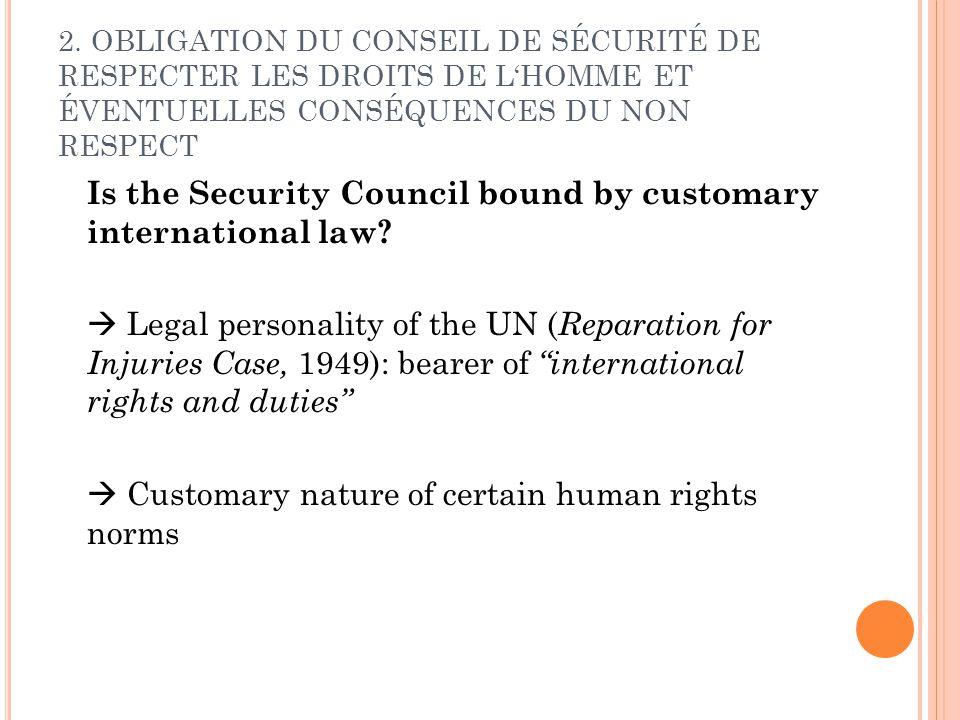 2. OBLIGATION DU CONSEIL DE SÉCURITÉ DE RESPECTER LES DROITS DE LHOMME ET ÉVENTUELLES CONSÉQUENCES DU NON RESPECT Is the Security Council bound by cus
