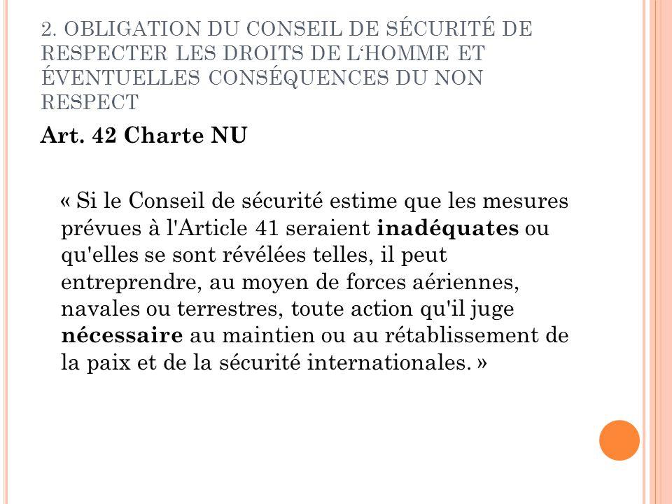 2. OBLIGATION DU CONSEIL DE SÉCURITÉ DE RESPECTER LES DROITS DE LHOMME ET ÉVENTUELLES CONSÉQUENCES DU NON RESPECT Art. 42 Charte NU « Si le Conseil de