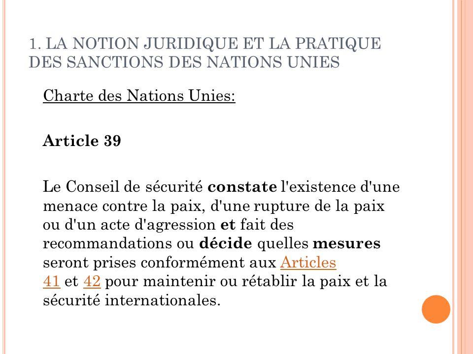 1. LA NOTION JURIDIQUE ET LA PRATIQUE DES SANCTIONS DES NATIONS UNIES Charte des Nations Unies: Article 39 Le Conseil de sécurité constate l'existence