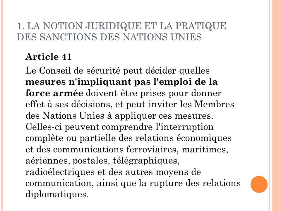 1. LA NOTION JURIDIQUE ET LA PRATIQUE DES SANCTIONS DES NATIONS UNIES Article 41 Le Conseil de sécurité peut décider quelles mesures n'impliquant pas