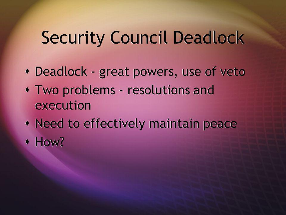 Security Council Deadlock Deadlock - great powers, use of veto Two problems - resolutions and execution Need to effectively maintain peace How? Deadlo