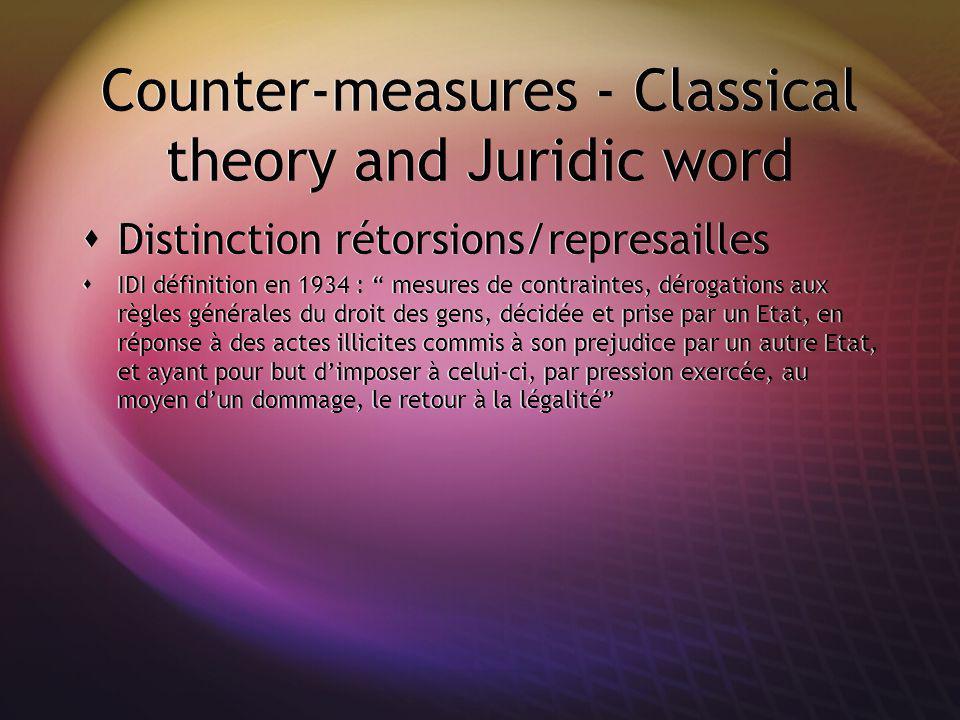 Counter-measures - Classical theory and Juridic word Distinction rétorsions/represailles IDI définition en 1934 : mesures de contraintes, dérogations