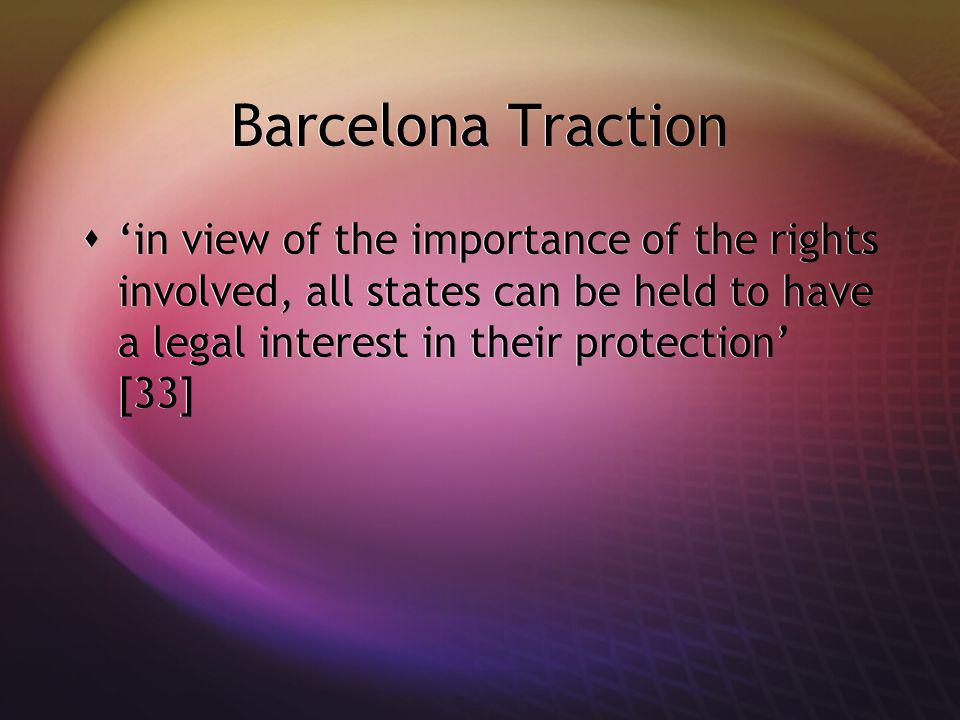 Barcelona Traction in view of the importance of the rights involved, all states can be held to have a legal interest in their protection [33]