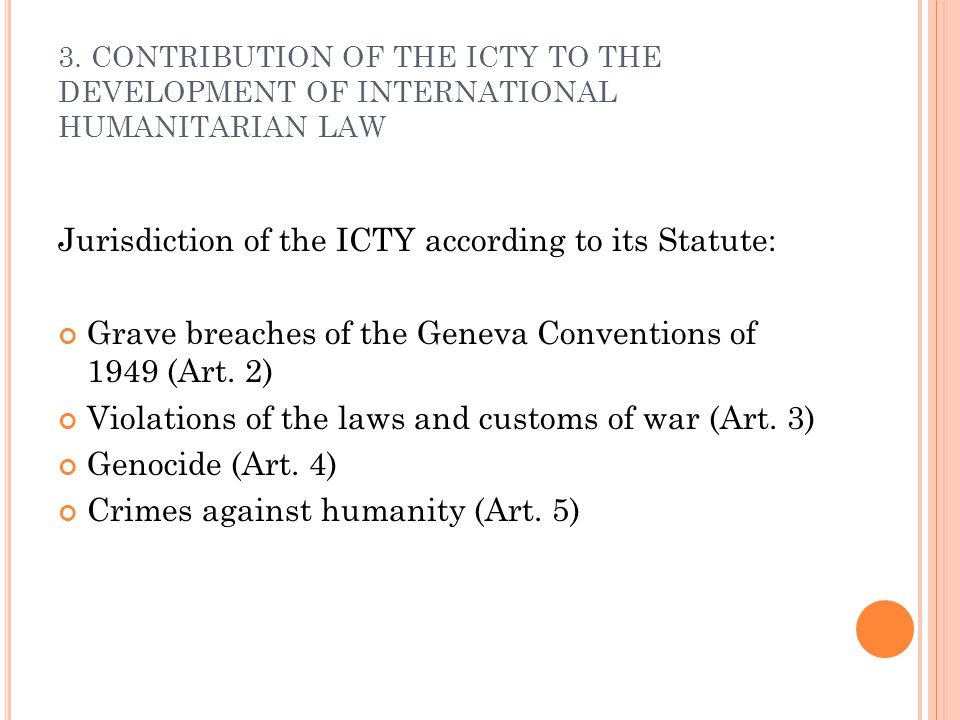 3. CONTRIBUTION OF THE ICTY TO THE DEVELOPMENT OF INTERNATIONAL HUMANITARIAN LAW Jurisdiction of the ICTY according to its Statute: Grave breaches of