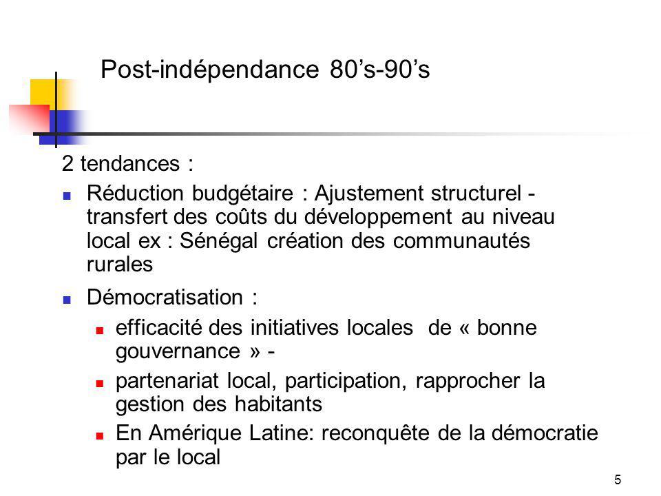 5 2 tendances : Réduction budgétaire : Ajustement structurel - transfert des coûts du développement au niveau local ex : Sénégal création des communautés rurales Démocratisation : efficacité des initiatives locales de « bonne gouvernance » - partenariat local, participation, rapprocher la gestion des habitants En Amérique Latine: reconquête de la démocratie par le local Post-indépendance 80s-90s