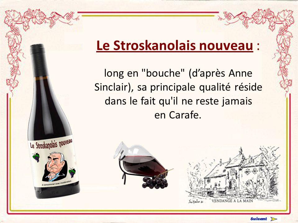 Le Stroskanolais nouveau : long en bouche (daprès Anne Sinclair), sa principale qualité réside dans le fait qu il ne reste jamais en Carafe.