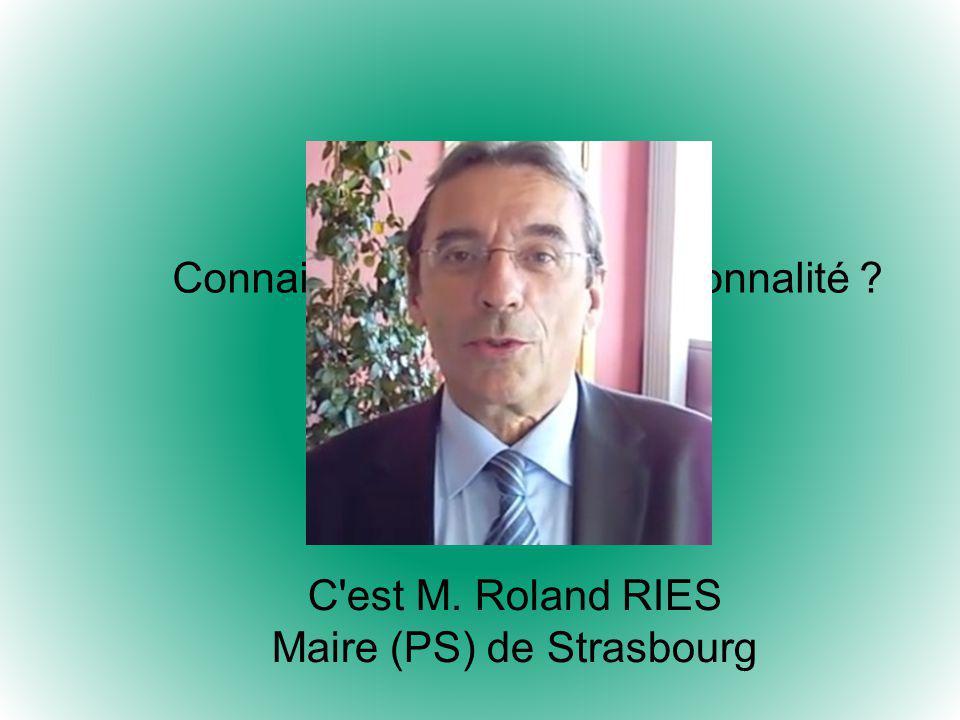 Connaissez-vous cette personnalité ? C est M. Roland RIES Maire (PS) de Strasbourg