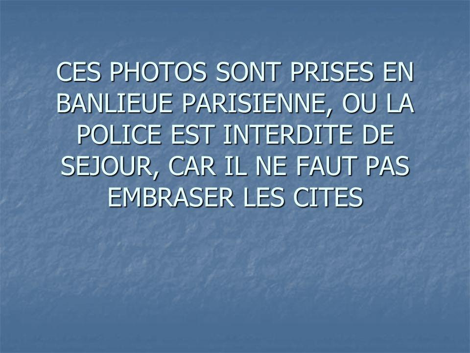 CES PHOTOS SONT PRISES EN BANLIEUE PARISIENNE, OU LA POLICE EST INTERDITE DE SEJOUR, CAR IL NE FAUT PAS EMBRASER LES CITES