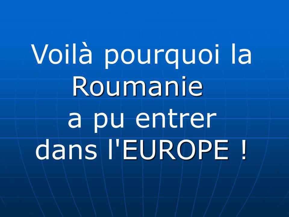 Voilà pourquoi laRoumanie a pu entrer EUROPE ! dans l'EUROPE !