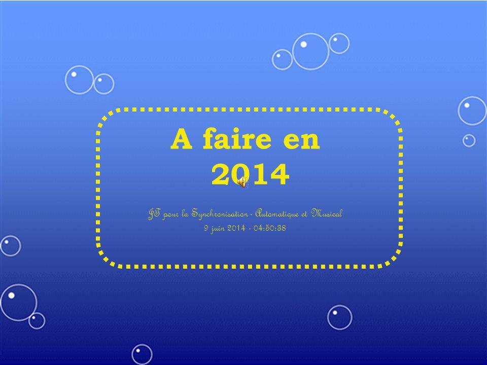 A faire en 2014 JT pour la Synchronisation - Automatique et Musical 9 juin 2014 - 04:52:12