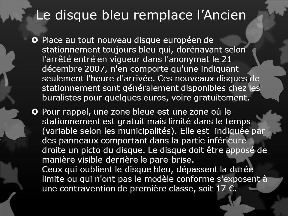 Le disque bleu remplace lAncien Place au tout nouveau disque européen de stationnement toujours bleu qui, dorénavant selon l arrêté entré en vigueur dans l anonymat le 21 décembre 2007, n en comporte qu une indiquant seulement l heure d arrivée.