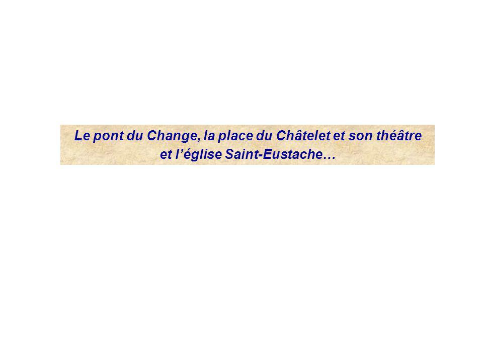 Le pont du Change, la place du Châtelet et son théâtre et léglise Saint-Eustache…