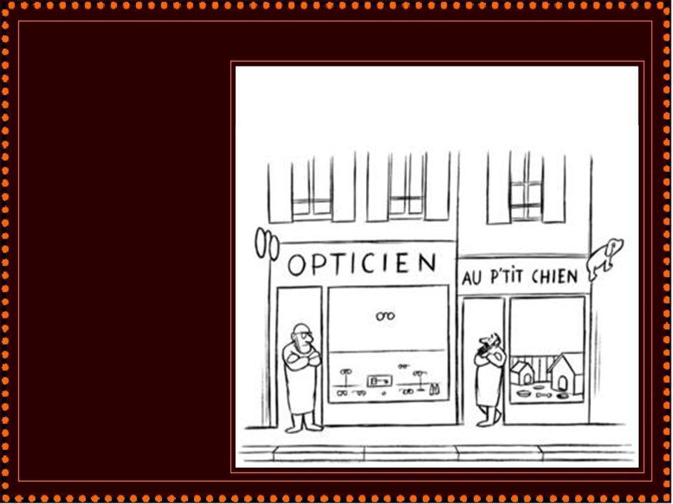 Un opticien dit à un peintre en lettres : Vous m écrirez sur toute la largeur de la vitrine : Ici, examen gratuit de vos yeux...! Débrouillez-vous pour me faire des lettres suffisamment floues afin que les passants s imaginent qu ils ont absolument besoin de lunettes...!