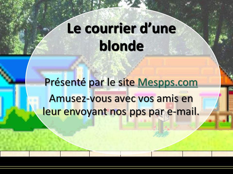 Le courrier dune blonde Présenté par le site Mespps.com Mespps.com Amusez-vous avec vos amis en leur envoyant nos pps par e-mail.