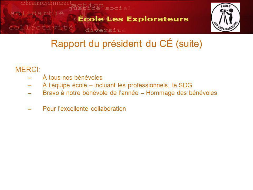 Rapport du président du CÉ (suite) MERCI: –À tous nos bénévoles –À léquipe école – incluant les professionnels, le SDG –Bravo à notre bénévole de lannée – Hommage des bénévoles –Pour lexcellente collaboration