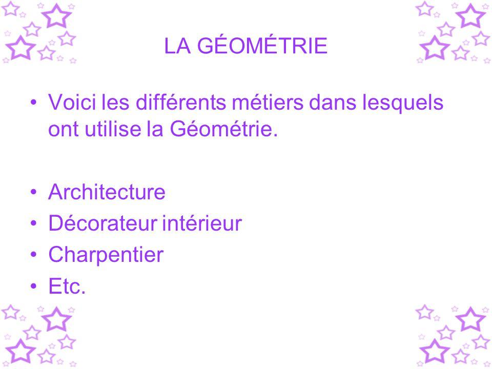 LA GÉOMÉTRIE Voici les différents métiers dans lesquels ont utilise la Géométrie. Architecture Décorateur intérieur Charpentier Etc.