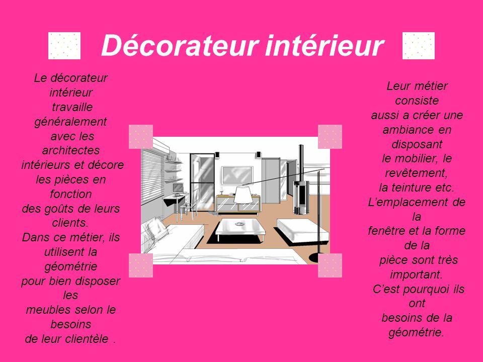 Décorateur intérieur Le décorateur intérieur travaille généralement avec les architectes intérieurs et décore les pièces en fonction des goûts de leur