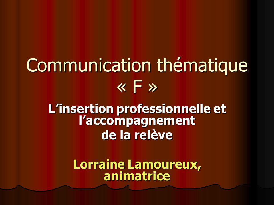 Communication thématique « F » Linsertion professionnelle et laccompagnement de la relève Lorraine Lamoureux, animatrice