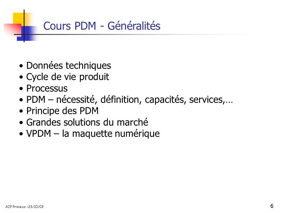 6 AIP Primeca –23/10/03 Cours PDM - Généralités Données techniques Cycle de vie produit Processus PDM – nécessité, définition, capacités, services,… P