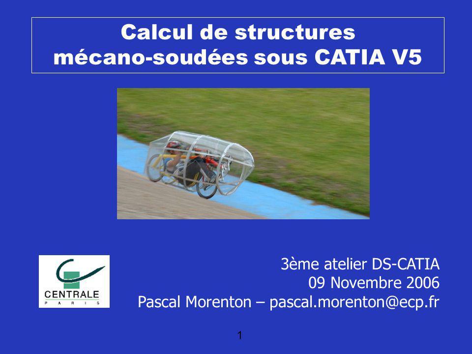 1 Calcul de structures mécano-soudées sous CATIA V5 3ème atelier DS-CATIA 09 Novembre 2006 Pascal Morenton – pascal.morenton@ecp.fr