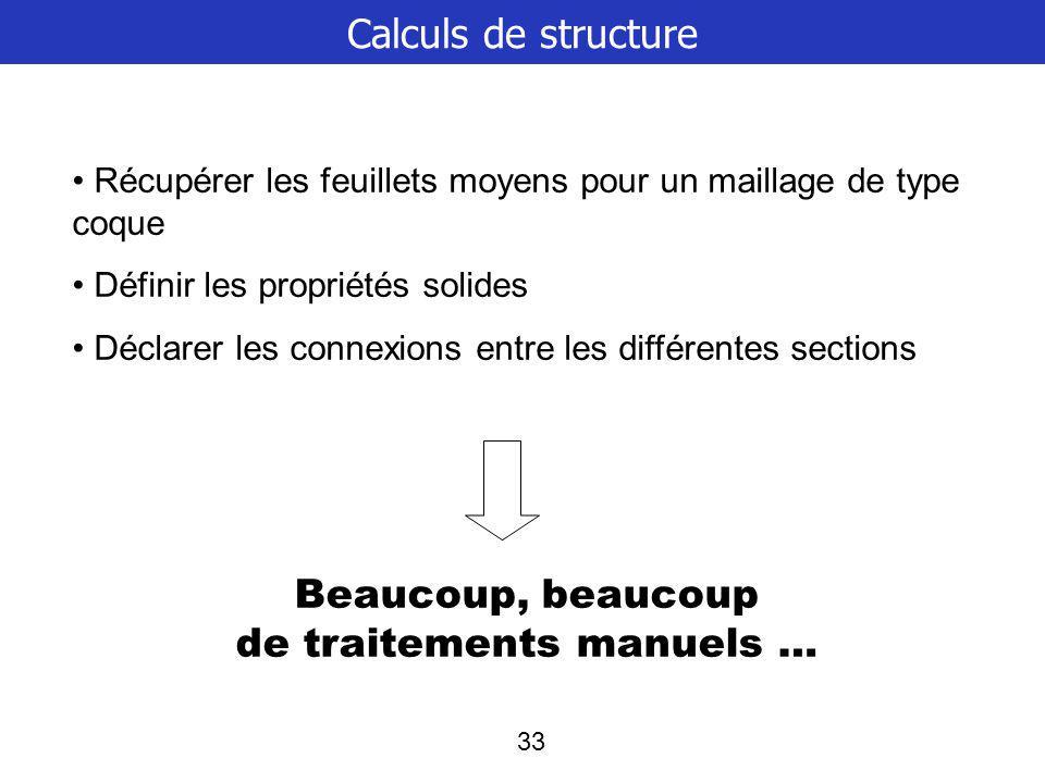 33 Calculs de structure Récupérer les feuillets moyens pour un maillage de type coque Définir les propriétés solides Déclarer les connexions entre les différentes sections Beaucoup, beaucoup de traitements manuels …