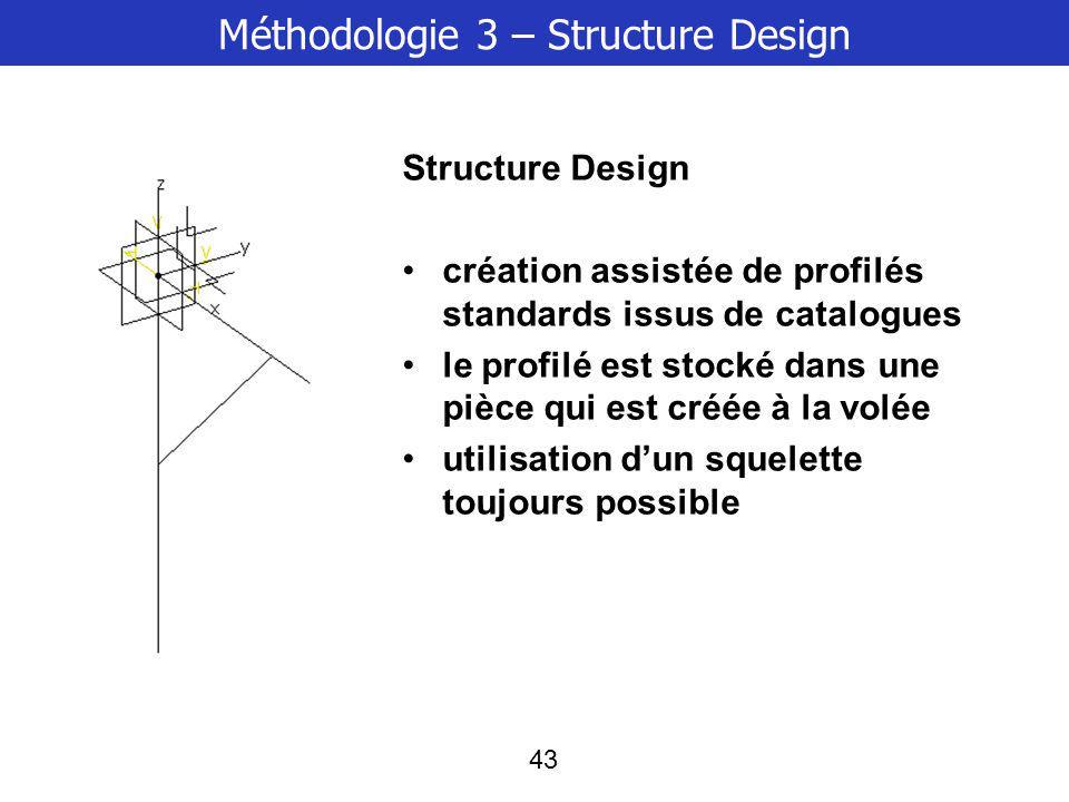 43 Méthodologie 3 – Structure Design Structure Design création assistée de profilés standards issus de catalogues le profilé est stocké dans une pièce qui est créée à la volée utilisation dun squelette toujours possible