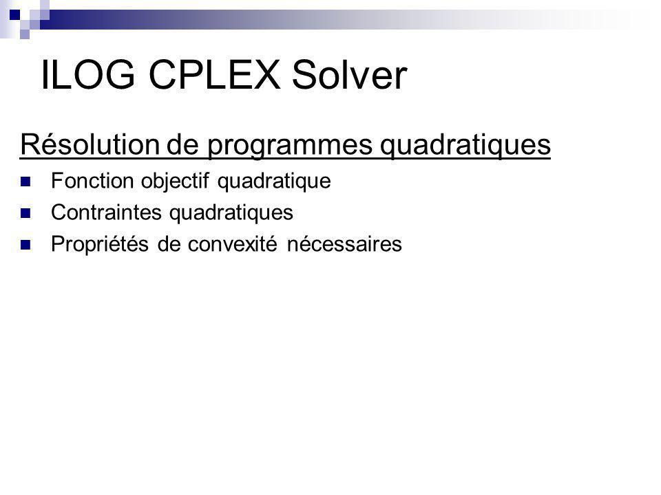 ILOG CPLEX Solver Résolution de programmes quadratiques Fonction objectif quadratique Contraintes quadratiques Propriétés de convexité nécessaires