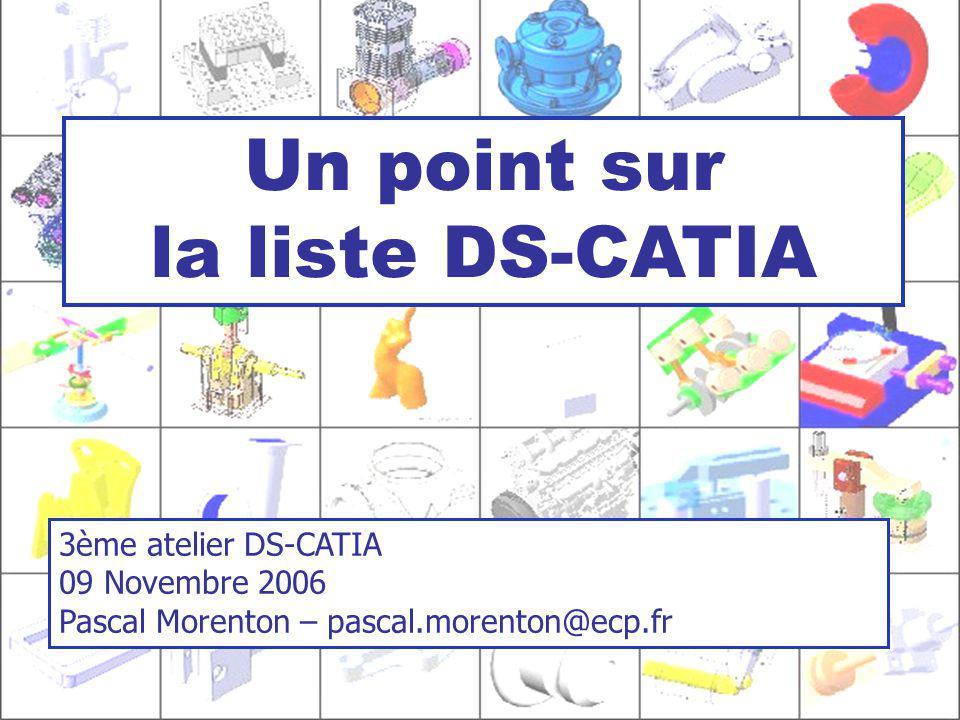 1 Un point sur la liste DS-CATIA 3ème atelier DS-CATIA 09 Novembre 2006 Pascal Morenton – pascal.morenton@ecp.fr