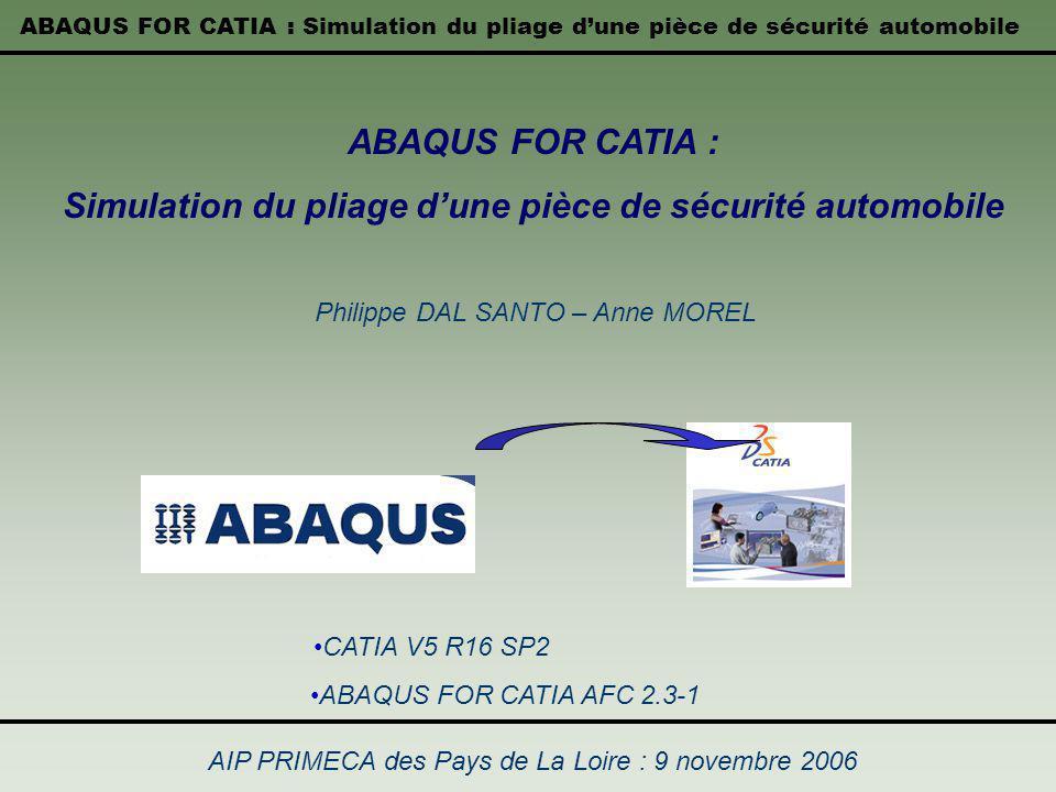 ABAQUS FOR CATIA : Simulation du pliage dune pièce de sécurité automobile AIP PRIMECA des Pays de La Loire : 9 novembre 2006 ABAQUS FOR CATIA : Simula