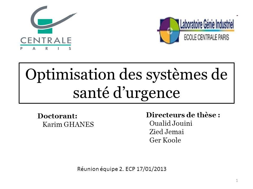 Optimisation des systèmes de santé durgence Doctorant: Karim GHANES Directeurs de thèse : Oualid Jouini Zied Jemai Ger Koole 1 Réunion équipe 2. ECP 1