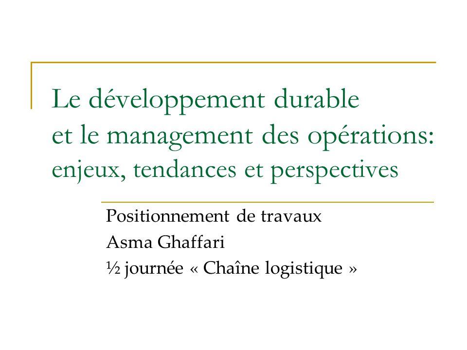 Le développement durable et le management des opérations: enjeux, tendances et perspectives Positionnement de travaux Asma Ghaffari ½ journée « Chaîne