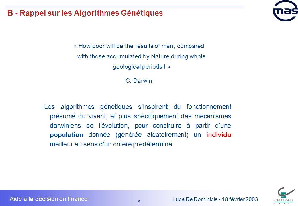 16 1616 Luca De Dominicis - 18 février 2003 Aide à la décision en finance C - Etude de Cas - Solution 2 Solution 2 : optimisation multiobjectifs … quelques techniques : 3 on lie les objectifs par une fonction, par exemple : F F(objectif1 ; objectif2) = F(objectif1) + F(objectif2) F problème : dans l espace des objectif, les solutions faisant partie des droites ci- dessous auront la même valeur … Critère 1 Critère 2 1 2 3 4 5 6 Critère 1 Critère 2 1 2 3 4 5 6 3 on fait une optimisation au sens de Pareto : on prend comme optimale tout point de l espace d arrivée qui n est pas dominé en même temps sur les deux objectifs : F problème : l ensemble des solution optimales peut devenir si vaste qu il sera impossible de choisir entre elles.