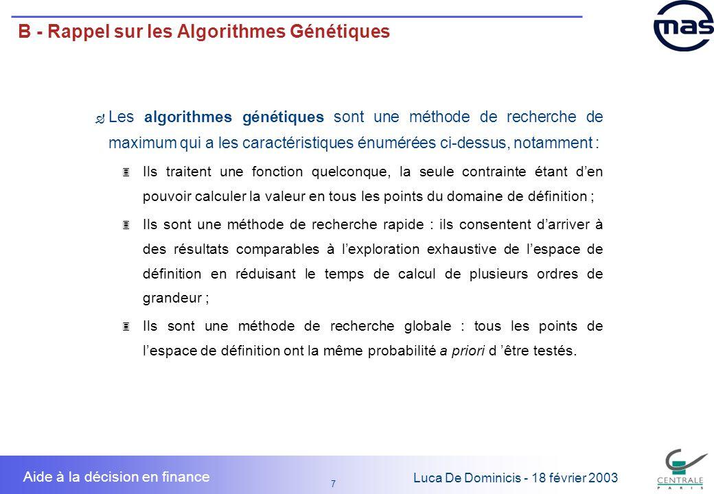 8 8 Luca De Dominicis - 18 février 2003 Aide à la décision en finance B - Rappel sur les Algorithmes Génétiques Le but 3 Recherche du maximum global dune fonction… F …de plusieurs variables… F …éventuellement non linéaire… F …sous contraintes.