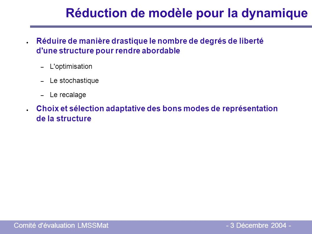 Comité d'évaluation LMSSMat - 3 Décembre 2004 - Réduction de modèle pour la dynamique Réduire de manière drastique le nombre de degrés de liberté d'un