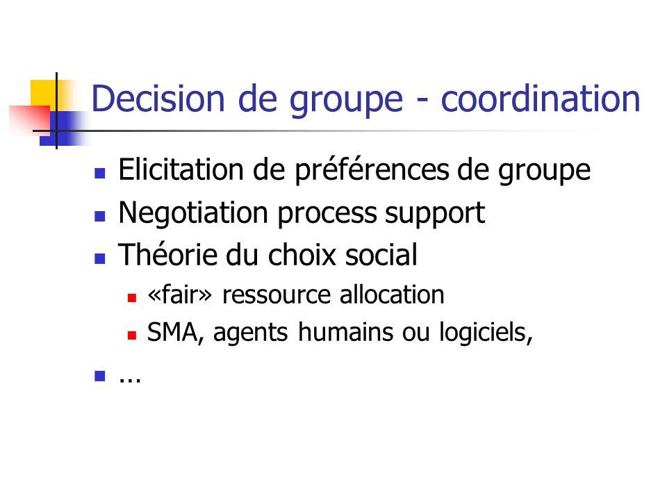 Decision de groupe - coordination Elicitation de préférences de groupe Negotiation process support Théorie du choix social «fair» ressource allocation SMA, agents humains ou logiciels, …