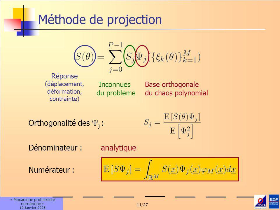 11/27 « Mécanique probabiliste numérique » 19 Janvier 2005 Méthode de projection Inconnues du problème Base orthogonale du chaos polynomial Réponse (déplacement, déformation, contrainte) Orthogonalité des j : Numérateur : Dénominateur :analytique