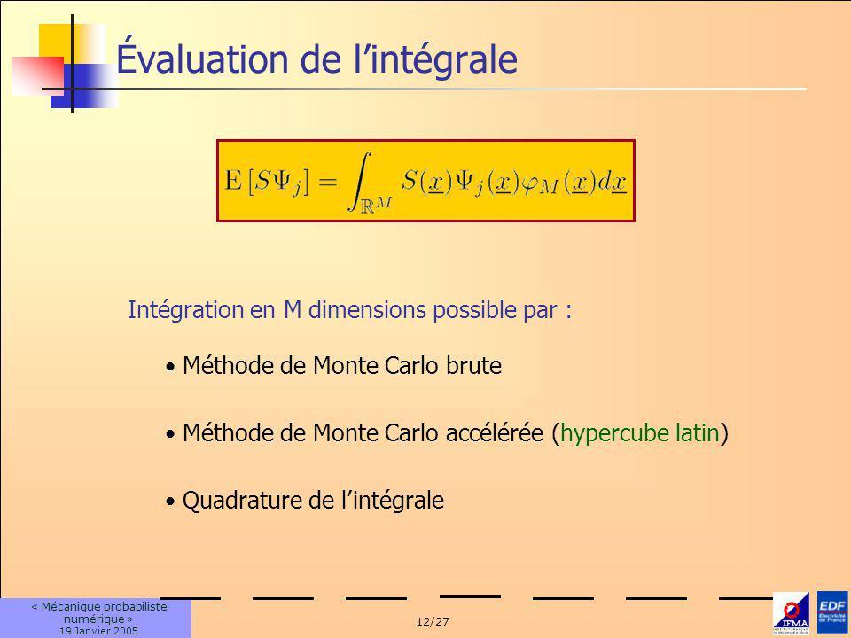 12/27 « Mécanique probabiliste numérique » 19 Janvier 2005 Évaluation de lintégrale Intégration en M dimensions possible par : Méthode de Monte Carlo brute Méthode de Monte Carlo accélérée (hypercube latin) Quadrature de lintégrale