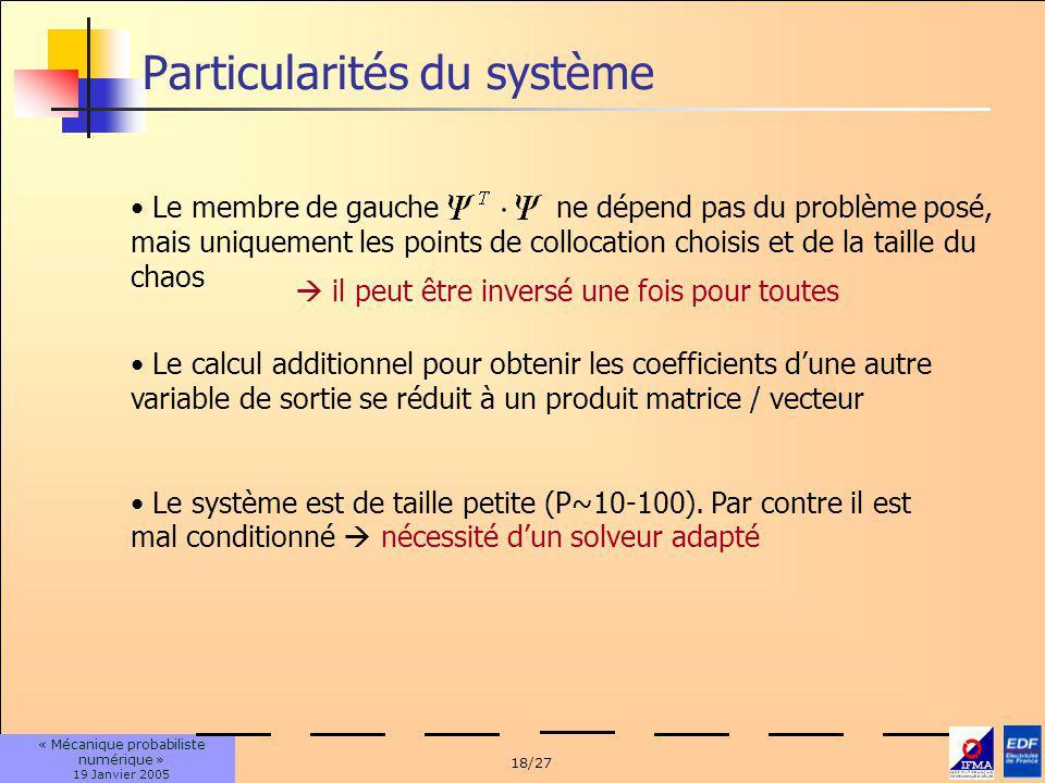 18/27 « Mécanique probabiliste numérique » 19 Janvier 2005 Particularités du système Le membre de gauche ne dépend pas du problème posé, mais uniquement les points de collocation choisis et de la taille du chaos Le calcul additionnel pour obtenir les coefficients dune autre variable de sortie se réduit à un produit matrice / vecteur il peut être inversé une fois pour toutes Le système est de taille petite (P~10-100).