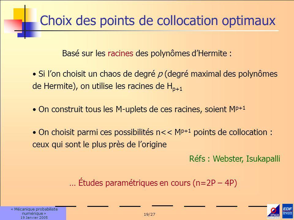 19/27 « Mécanique probabiliste numérique » 19 Janvier 2005 Choix des points de collocation optimaux Basé sur les racines des polynômes dHermite : Si lon choisit un chaos de degré p (degré maximal des polynômes de Hermite), on utilise les racines de H p+1 On construit tous les M-uplets de ces racines, soient M p+1 On choisit parmi ces possibilités n<< M p+1 points de collocation : ceux qui sont le plus près de lorigine Réfs : Webster, Isukapalli … Études paramétriques en cours (n=2P – 4P)