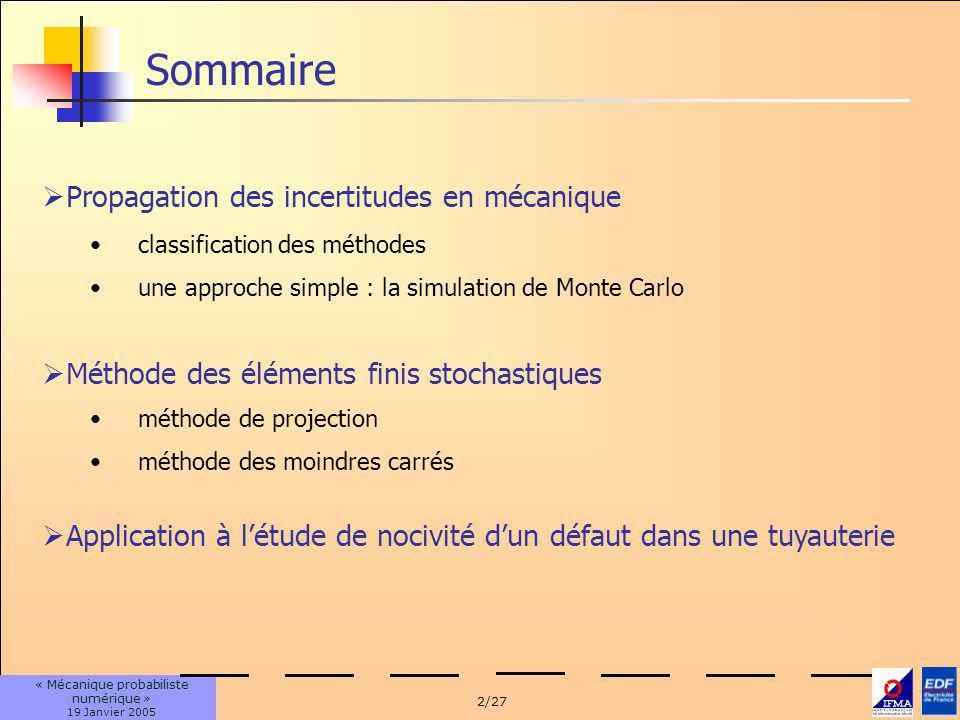 2/27 « Mécanique probabiliste numérique » 19 Janvier 2005 classification des méthodes une approche simple : la simulation de Monte Carlo Sommaire Propagation des incertitudes en mécanique Méthode des éléments finis stochastiques méthode de projection méthode des moindres carrés Application à létude de nocivité dun défaut dans une tuyauterie