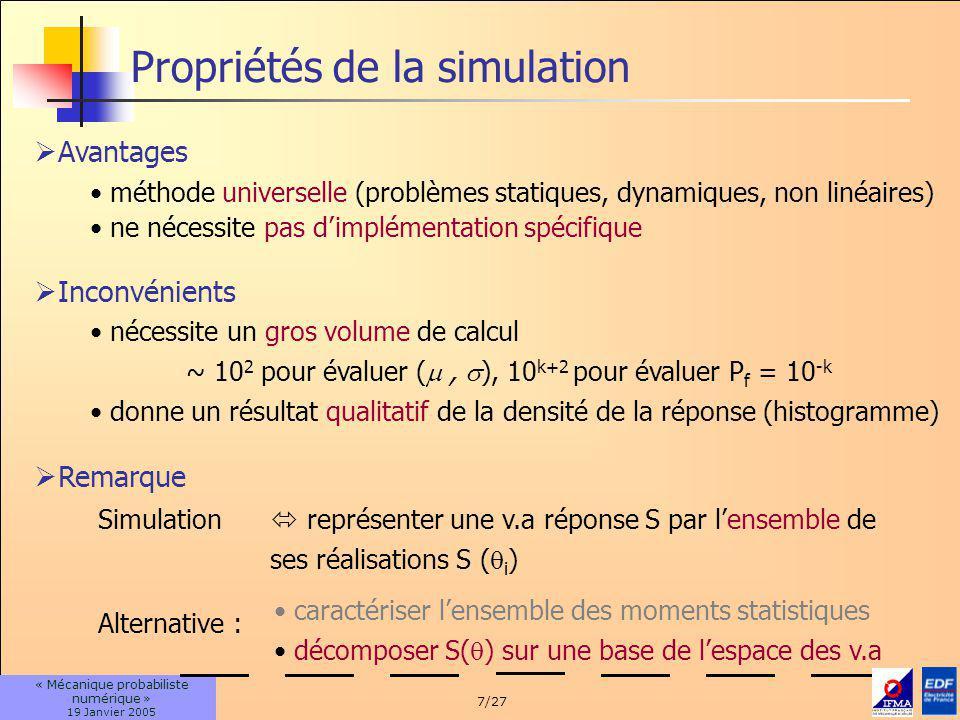 7/27 « Mécanique probabiliste numérique » 19 Janvier 2005 Propriétés de la simulation Avantages méthode universelle (problèmes statiques, dynamiques, non linéaires) ne nécessite pas dimplémentation spécifique Simulation représenter une v.a réponse S par lensemble de ses réalisations S ( i ) Remarque Alternative : caractériser lensemble des moments statistiques décomposer S( ) sur une base de lespace des v.a Inconvénients nécessite un gros volume de calcul ~ 10 2 pour évaluer (, ), 10 k+2 pour évaluer P f = 10 -k donne un résultat qualitatif de la densité de la réponse (histogramme)