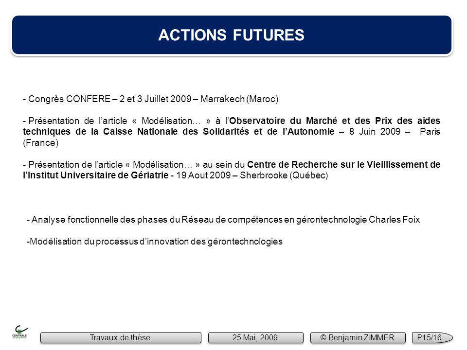 ACTIONS FUTURES - Congrès CONFERE – 2 et 3 Juillet 2009 – Marrakech (Maroc) - Présentation de larticle « Modélisation… » à lObservatoire du Marché et des Prix des aides techniques de la Caisse Nationale des Solidarités et de lAutonomie – 8 Juin 2009 – Paris (France) - Présentation de larticle « Modélisation… » au sein du Centre de Recherche sur le Vieillissement de lInstitut Universitaire de Gériatrie - 19 Aout 2009 – Sherbrooke (Québec) Travaux de thèse 25 Mai, 2009 © Benjamin ZIMMER P15/16 - Analyse fonctionnelle des phases du Réseau de compétences en gérontechnologie Charles Foix -Modélisation du processus dinnovation des gérontechnologies