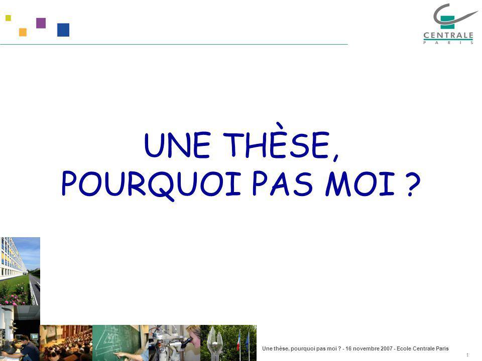 Une thèse, pourquoi pas moi ? - 16 novembre 2007 - Ecole Centrale Paris 1 UNE THÈSE, POURQUOI PAS MOI ?