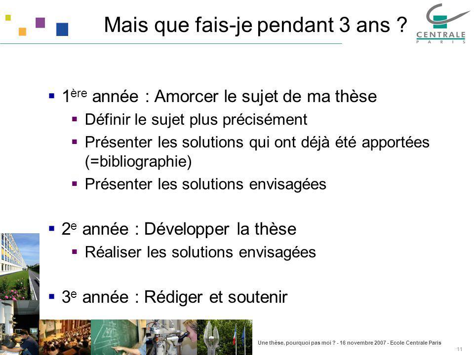 Une thèse, pourquoi pas moi ? - 16 novembre 2007 - Ecole Centrale Paris 11 Mais que fais-je pendant 3 ans ? 1 ère année : Amorcer le sujet de ma thèse
