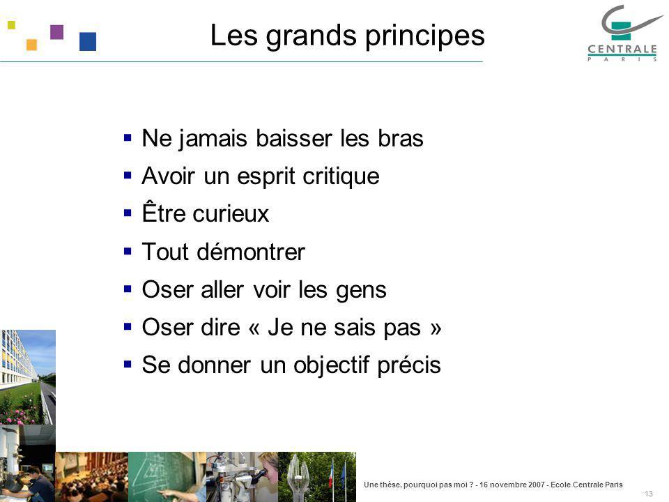 Une thèse, pourquoi pas moi ? - 16 novembre 2007 - Ecole Centrale Paris 13 Les grands principes Ne jamais baisser les bras Avoir un esprit critique Êt